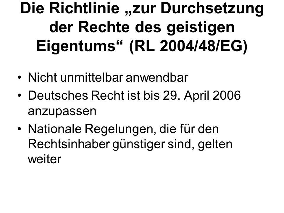 Die Richtlinie zur Durchsetzung der Rechte des geistigen Eigentums (RL 2004/48/EG) Nicht unmittelbar anwendbar Deutsches Recht ist bis 29. April 2006