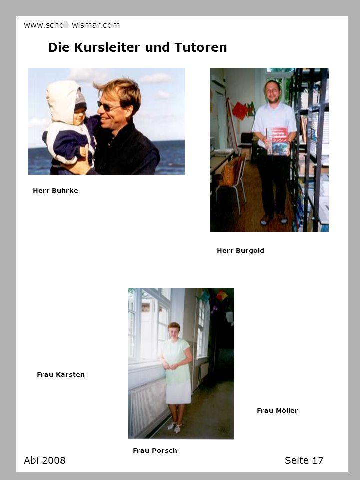www.scholl-wismar.com Abi 2008 Seite 17 Die Kursleiter und Tutoren Herr Buhrke Herr Burgold Frau Karsten Frau Möller Frau Porsch