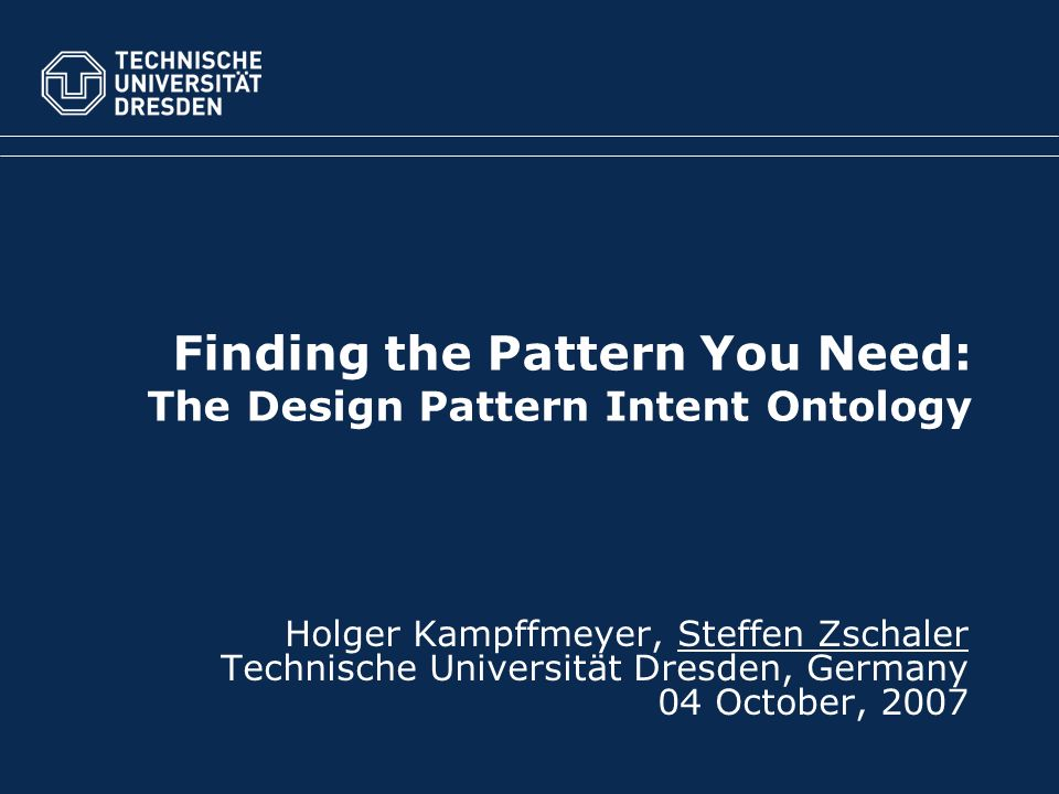Fakultät Informatik, Institut für Software- und Multimediatechnik, Lehrstuhl Softwaretechnologie TU Dresden, 04.10.2007(c) Steffen ZschalerFolie 2 von 10 Outline 1.Motivation 2.Modelling Design-Pattern Intent 3.Searching for Patterns 4.Conclusions
