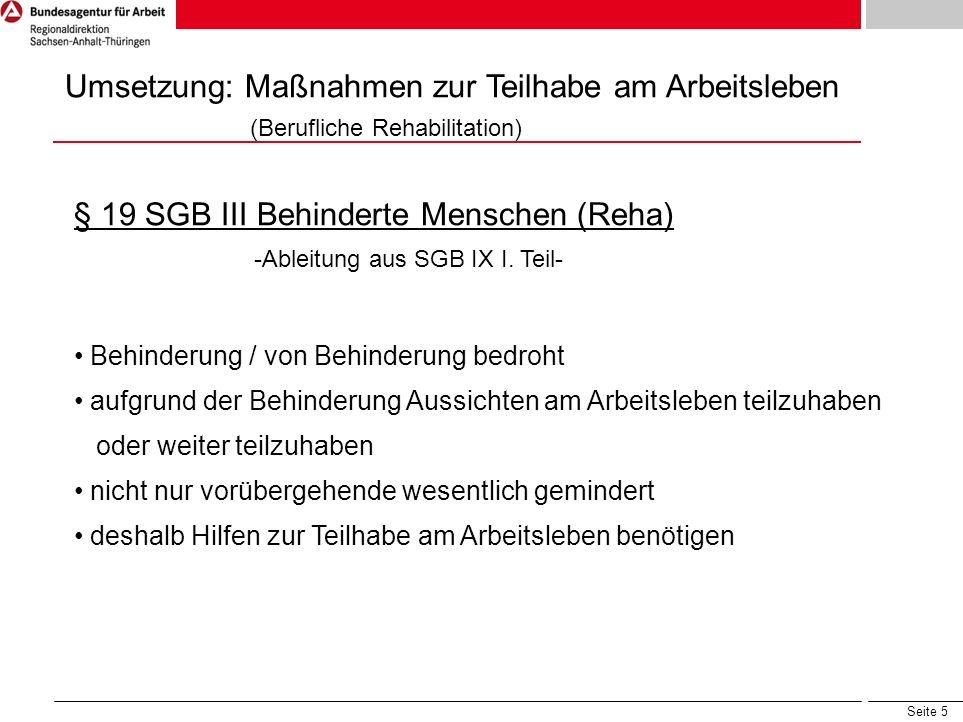 Seite 5 Umsetzung: Maßnahmen zur Teilhabe am Arbeitsleben (Berufliche Rehabilitation) § 19 SGB III Behinderte Menschen (Reha) -Ableitung aus SGB IX I.