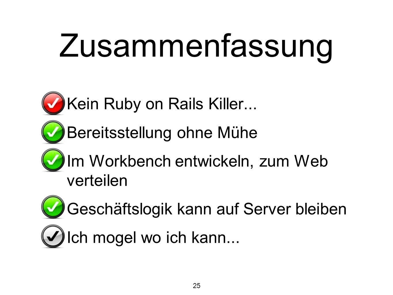 25 Zusammenfassung Kein Ruby on Rails Killer... Bereitsstellung ohne Mühe Im Workbench entwickeln, zum Web verteilen Geschäftslogik kann auf Server bl