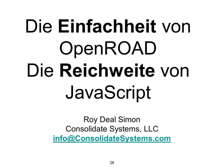 26 Die Einfachheit von OpenROAD Die Reichweite von JavaScript Roy Deal Simon Consolidate Systems, LLC info@ConsolidateSystems.com
