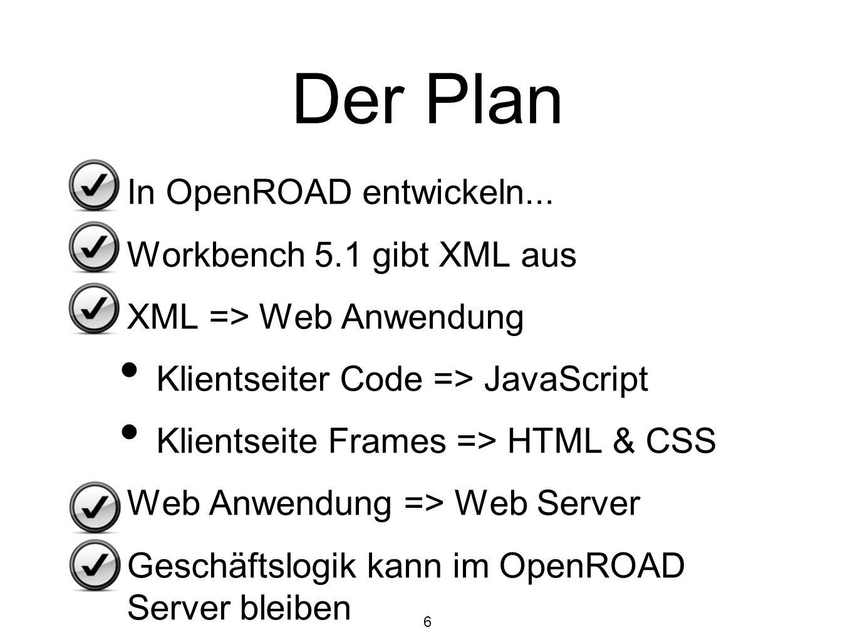 6 Der Plan In OpenROAD entwickeln... Workbench 5.1 gibt XML aus XML => Web Anwendung Klientseiter Code => JavaScript Klientseite Frames => HTML & CSS