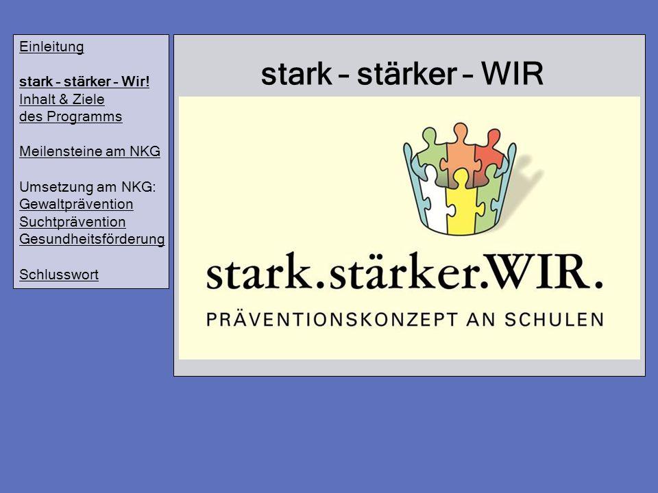 stark – stärker – WIR Einleitung stark - stärker - Wir! Inhalt & Ziele des Programms Meilensteine am NKG Umsetzung am NKG: Gewaltprävention Suchtpräve