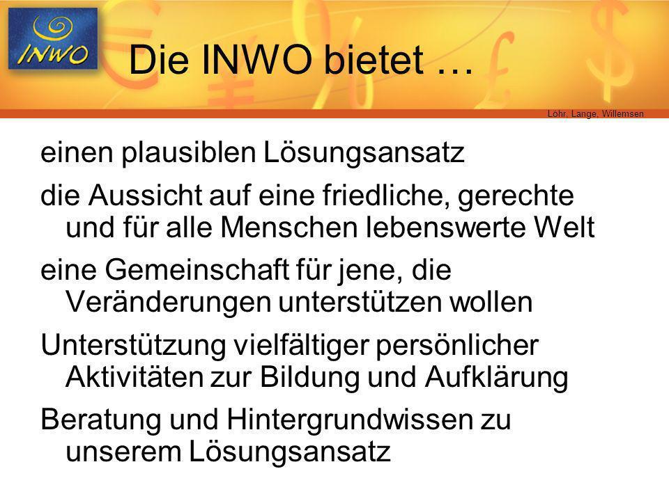 Löhr, Lange, Willemsen Die INWO bietet … einen plausiblen Lösungsansatz die Aussicht auf eine friedliche, gerechte und für alle Menschen lebenswerte W