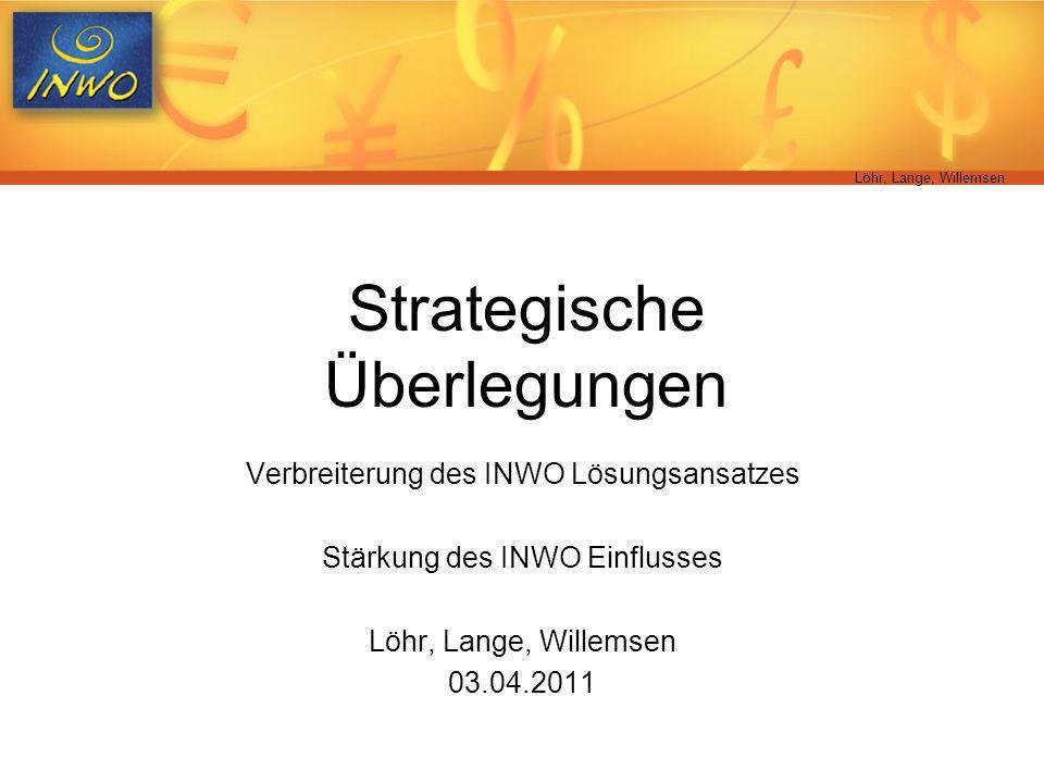 Löhr, Lange, Willemsen Strategische Überlegungen Verbreiterung des INWO Lösungsansatzes Stärkung des INWO Einflusses Löhr, Lange, Willemsen 03.04.2011