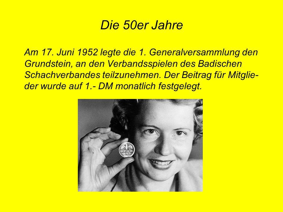 Die 50er Jahre Am 17. Juni 1952 legte die 1. Generalversammlung den Grundstein, an den Verbandsspielen des Badischen Schachverbandes teilzunehmen. Der