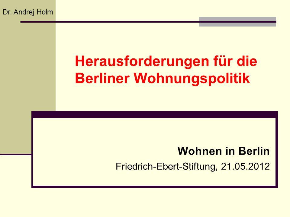 Herausforderungen für die Berliner Wohnungspolitik Wohnen in Berlin Friedrich-Ebert-Stiftung, 21.05.2012 Dr. Andrej Holm