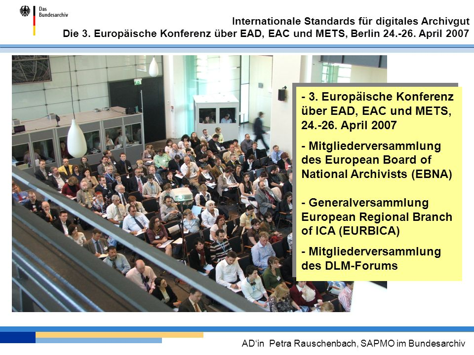 Internationale Standards für digitales Archivgut Die 3. Europäische Konferenz über EAD, EAC und METS, Berlin 24.-26. April 2007 ADin Petra Rauschenbac