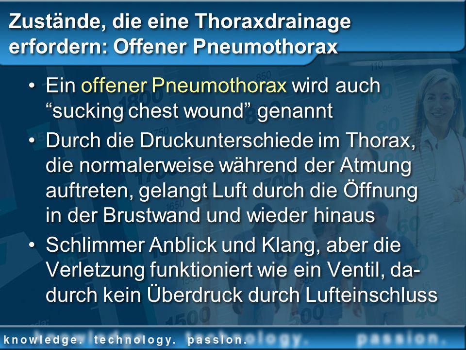 Zustände, die eine Thoraxdrainage erfordern: Offener Pneumothorax Ein offener Pneumothorax wird auch sucking chest wound genannt Durch die Druckunters