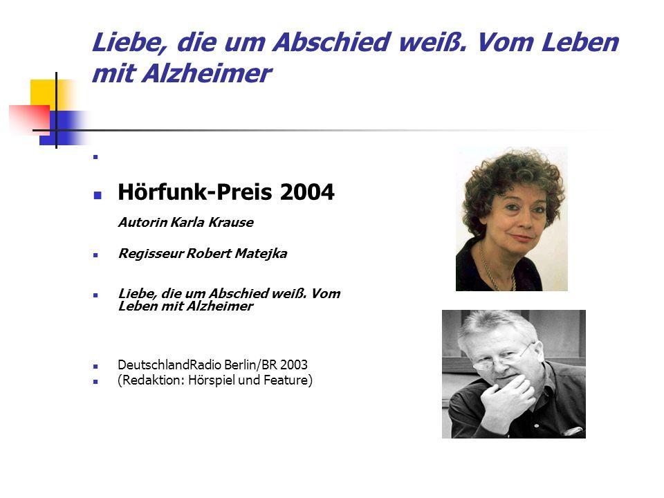 Liebe, die um Abschied weiß. Vom Leben mit Alzheimer Hörfunk-Preis 2004 Autorin Karla Krause Regisseur Robert Matejka Liebe, die um Abschied weiß. Vom