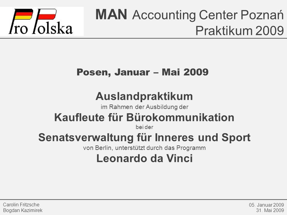 MAN Accounting Center Poznań Praktikum 2009 05. Januar 2009 31. Mai 2009 Carolin Fritzsche Bogdan Kazimirek Auslandpraktikum im Rahmen der Ausbildung
