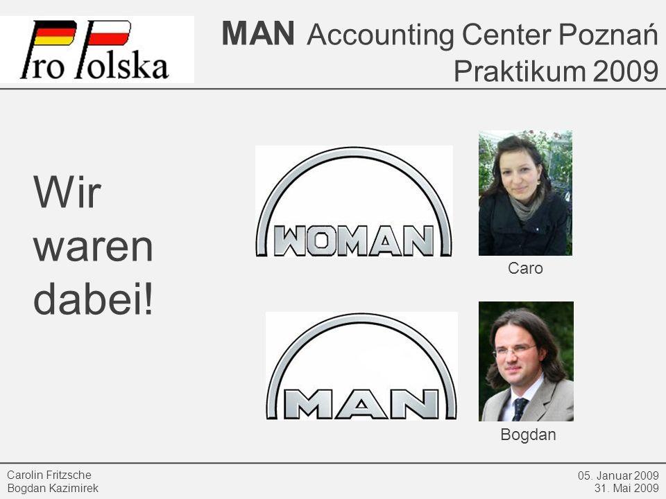 MAN Accounting Center Poznań Praktikum 2009 05. Januar 2009 31. Mai 2009 Carolin Fritzsche Bogdan Kazimirek Wir waren dabei! Caro Bogdan