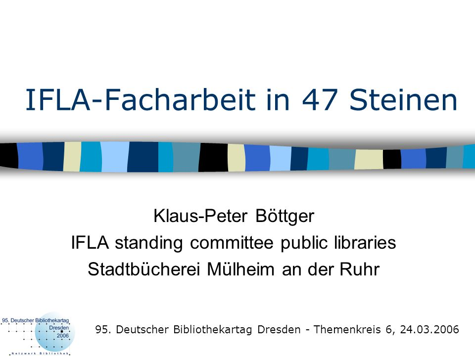 IFLA-Facharbeit in 47 Steinen Klaus-Peter Böttger IFLA standing committee public libraries Stadtbücherei Mülheim an der Ruhr 95. Deutscher Bibliotheka