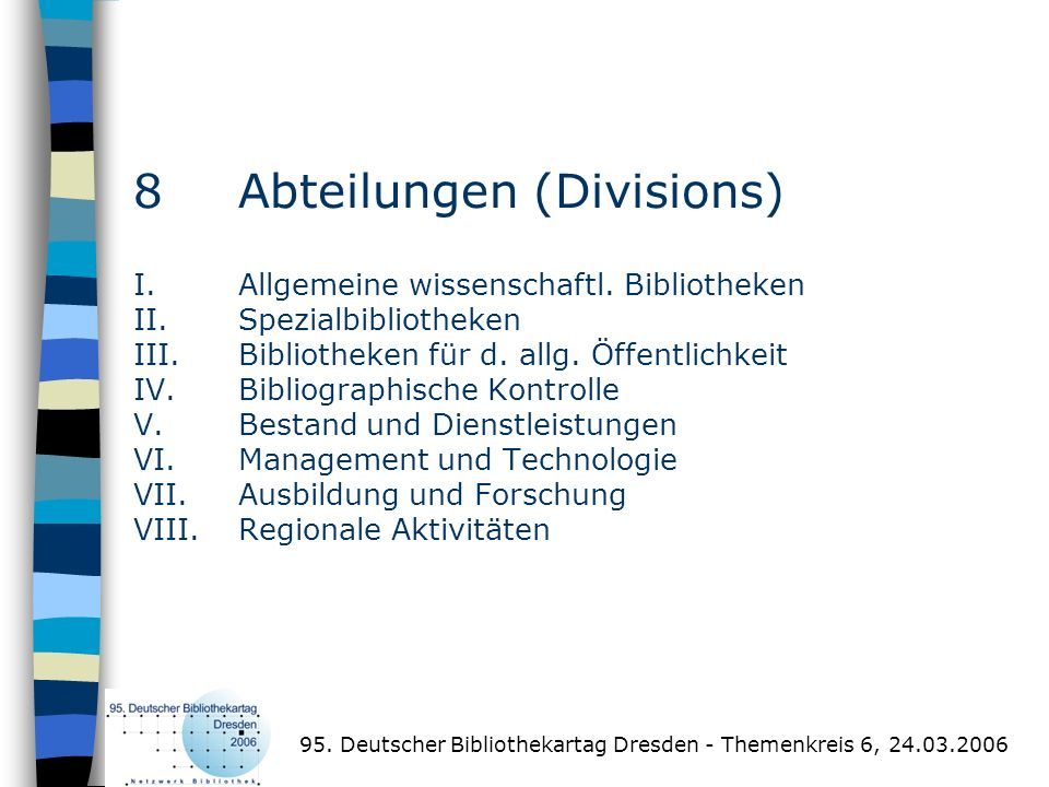 8 Abteilungen (Divisions) I.Allgemeine wissenschaftl. Bibliotheken II.Spezialbibliotheken III.Bibliotheken für d. allg. Öffentlichkeit IV.Bibliographi