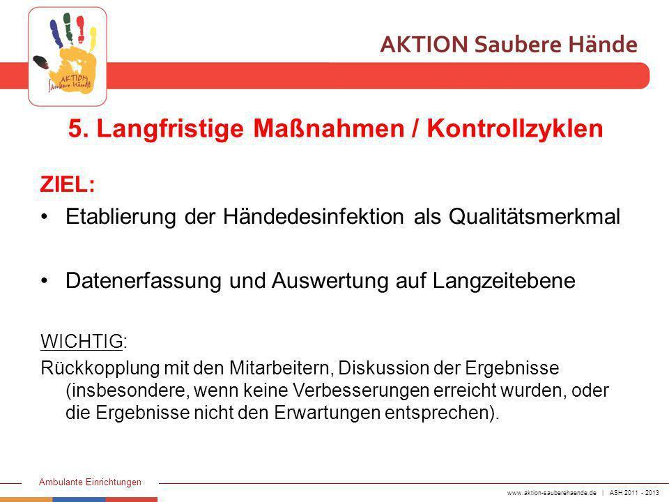 www.aktion-sauberehaende.de | ASH 2011 - 2013 Ambulante Einrichtungen 5. Langfristige Maßnahmen / Kontrollzyklen ZIEL: Etablierung der Händedesinfekti