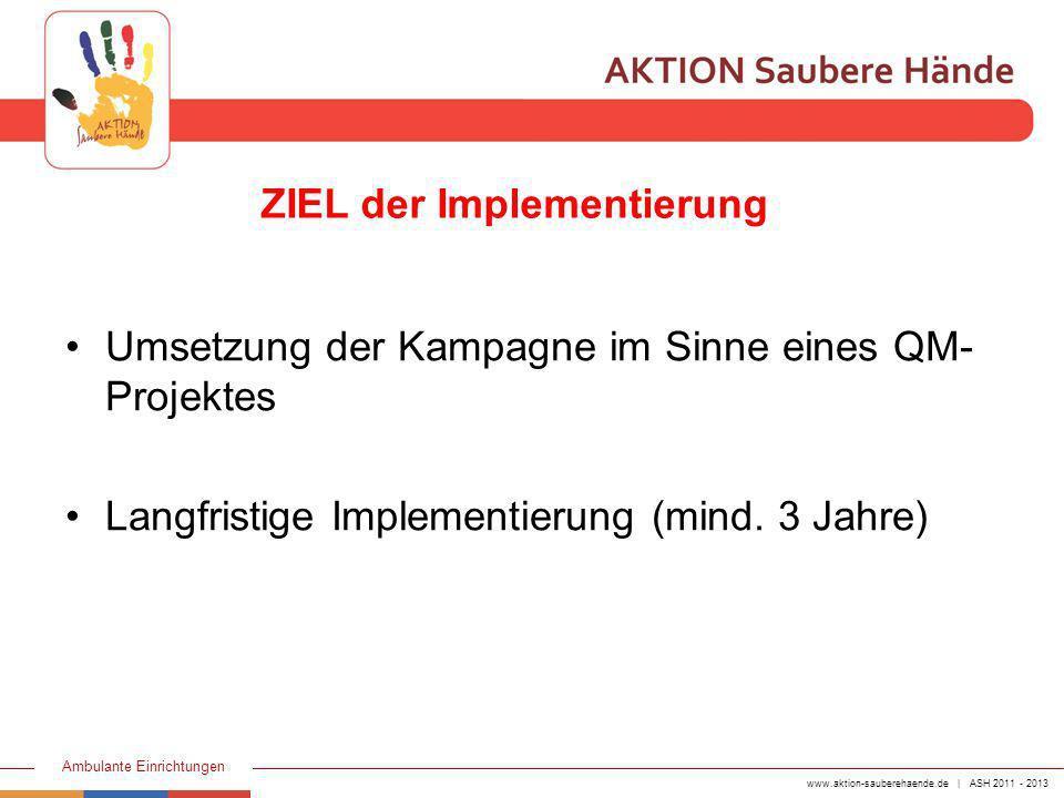 www.aktion-sauberehaende.de | ASH 2011 - 2013 Ambulante Einrichtungen Umsetzung der Kampagne im Sinne eines QM- Projektes Langfristige Implementierung
