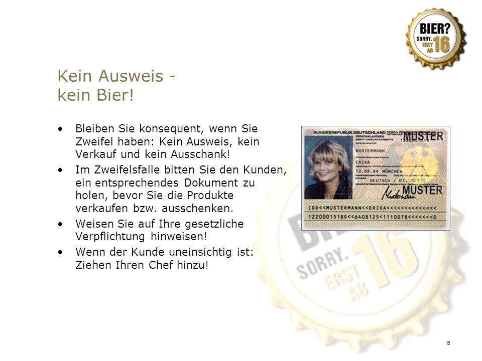 8 Kein Ausweis - kein Bier! Bleiben Sie konsequent, wenn Sie Zweifel haben: Kein Ausweis, kein Verkauf und kein Ausschank! Im Zweifelsfalle bitten Sie