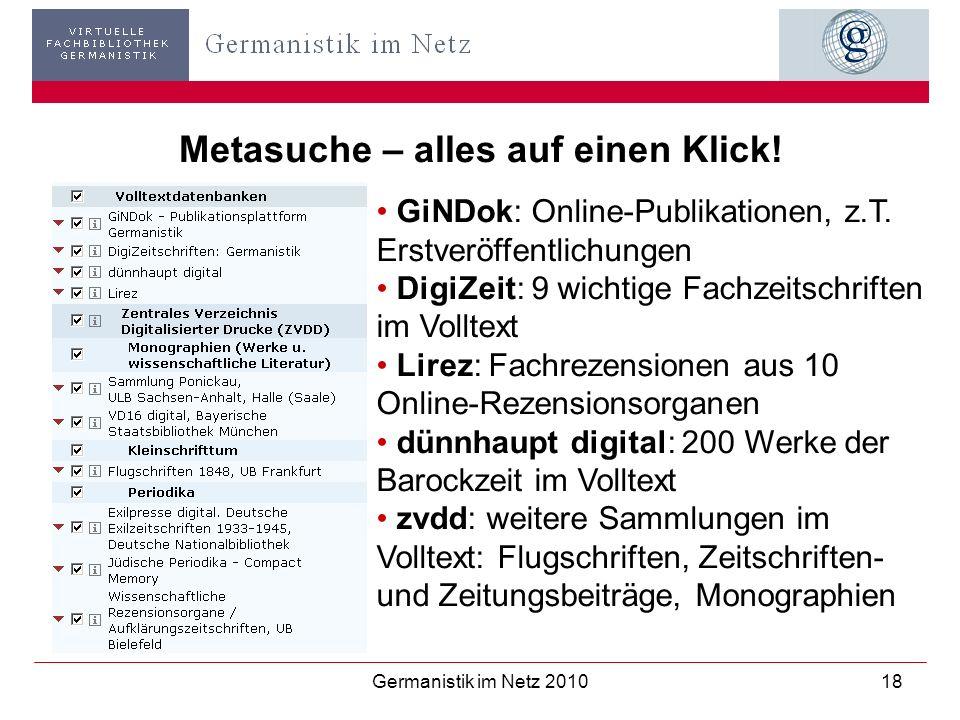 Germanistik im Netz 201018 Metasuche – alles auf einen Klick! GiNDok: Online-Publikationen, z.T. Erstveröffentlichungen DigiZeit: 9 wichtige Fachzeits