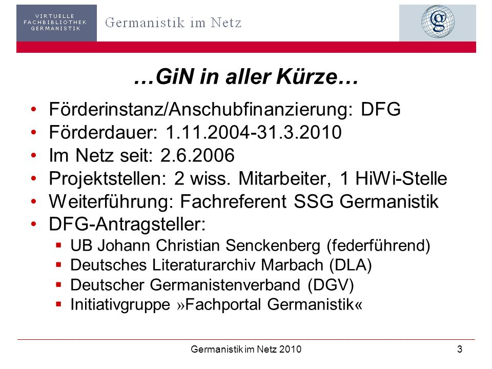 Germanistik im Netz 20103 …GiN in aller Kürze… Förderinstanz/Anschubfinanzierung: DFG Förderdauer: 1.11.2004-31.3.2010 Im Netz seit: 2.6.2006 Projekts