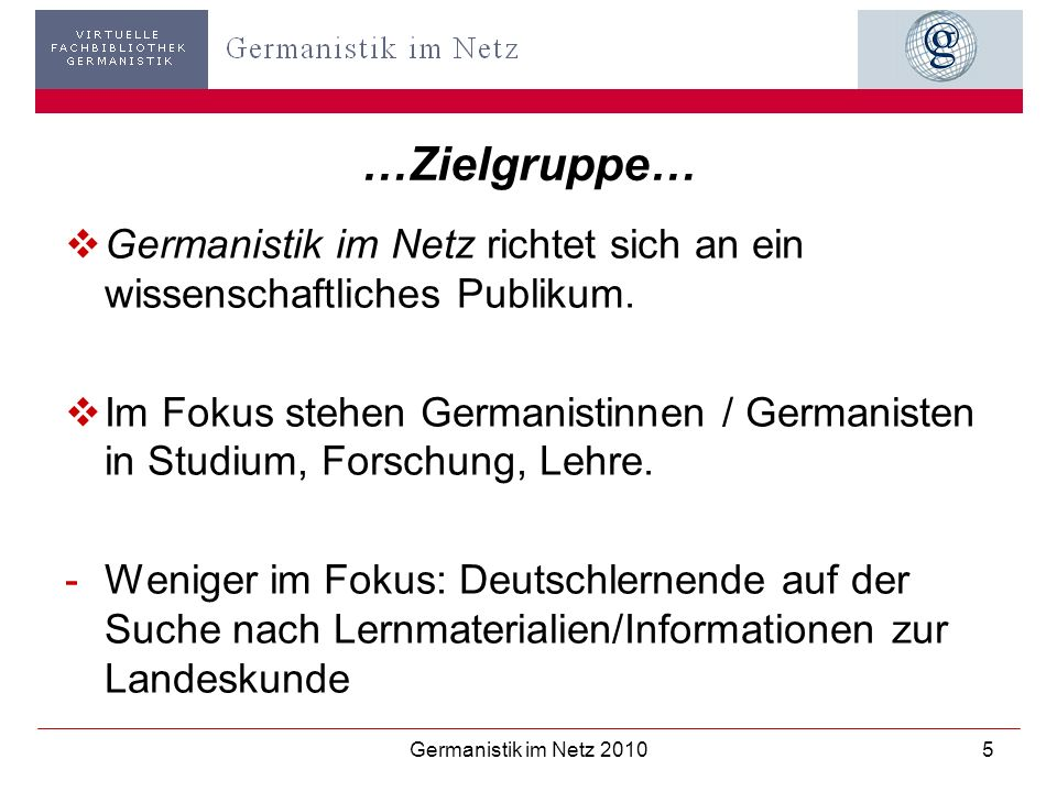 Germanistik im Netz 20105 …Zielgruppe… Germanistik im Netz richtet sich an ein wissenschaftliches Publikum. Im Fokus stehen Germanistinnen / Germanist