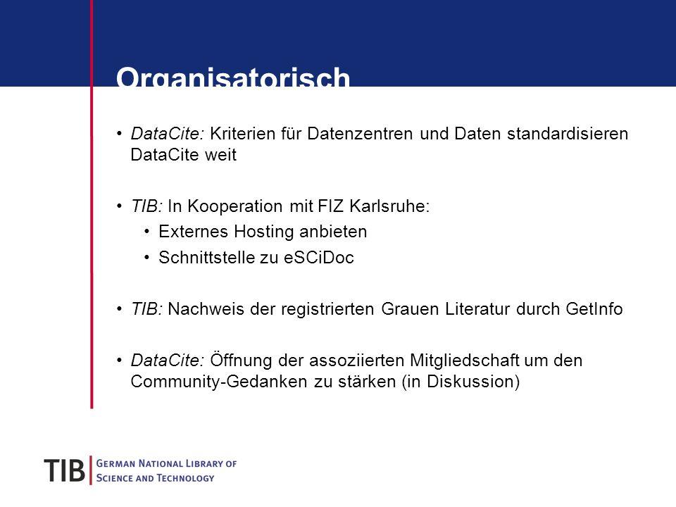 Organisatorisch DataCite: Kriterien für Datenzentren und Daten standardisieren DataCite weit TIB: In Kooperation mit FIZ Karlsruhe: Externes Hosting anbieten Schnittstelle zu eSCiDoc TIB: Nachweis der registrierten Grauen Literatur durch GetInfo DataCite: Öffnung der assoziierten Mitgliedschaft um den Community-Gedanken zu stärken (in Diskussion)