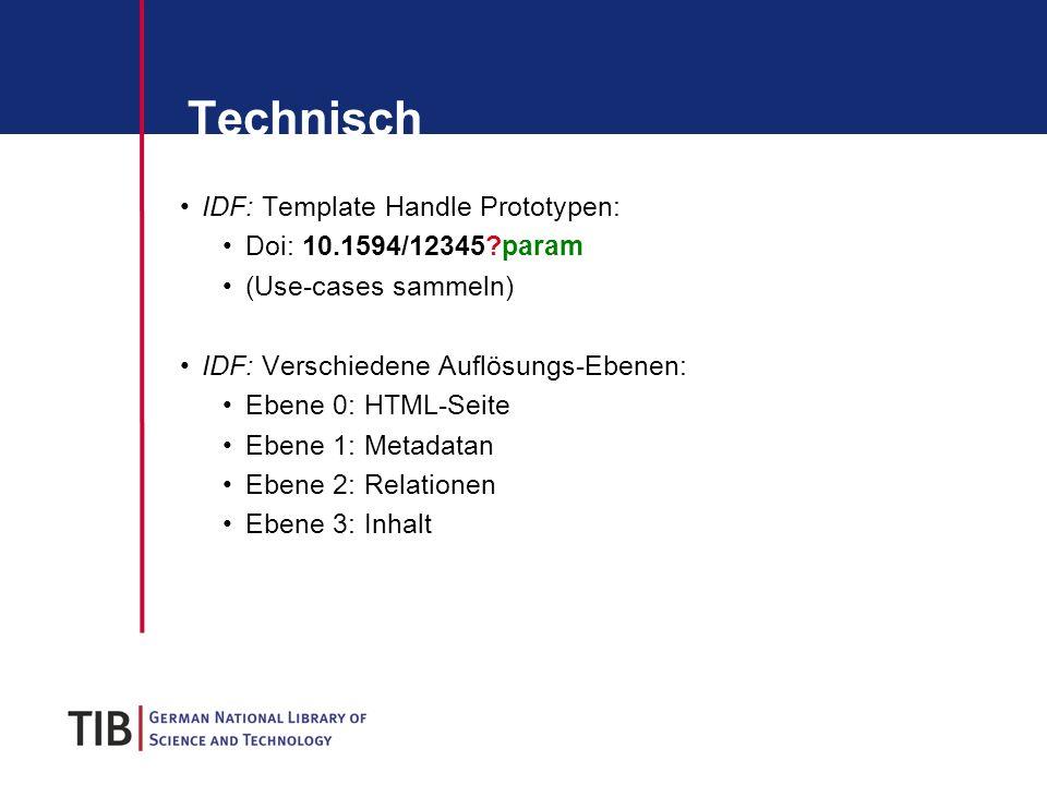 Technisch IDF: Template Handle Prototypen: Doi: 10.1594/12345?param (Use-cases sammeln) IDF: Verschiedene Auflösungs-Ebenen: Ebene 0: HTML-Seite Ebene 1: Metadatan Ebene 2: Relationen Ebene 3: Inhalt