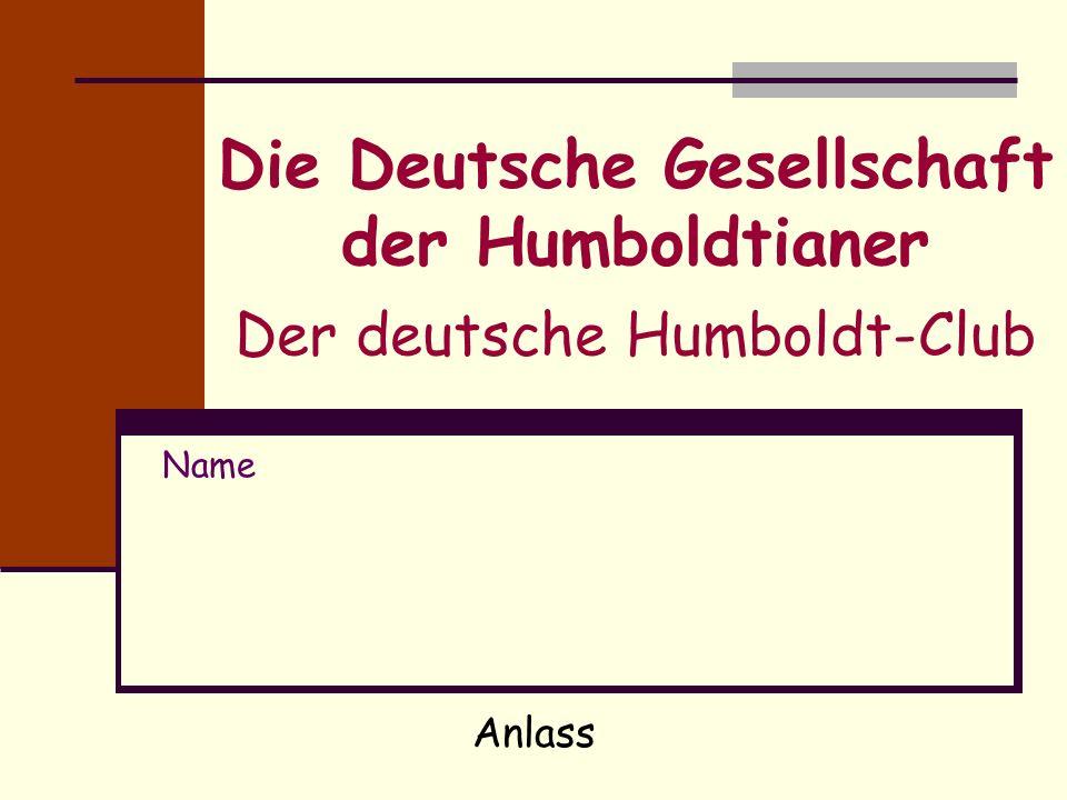 Die Deutsche Gesellschaft der Humboldtianer Der deutsche Humboldt-Club Name Anlass