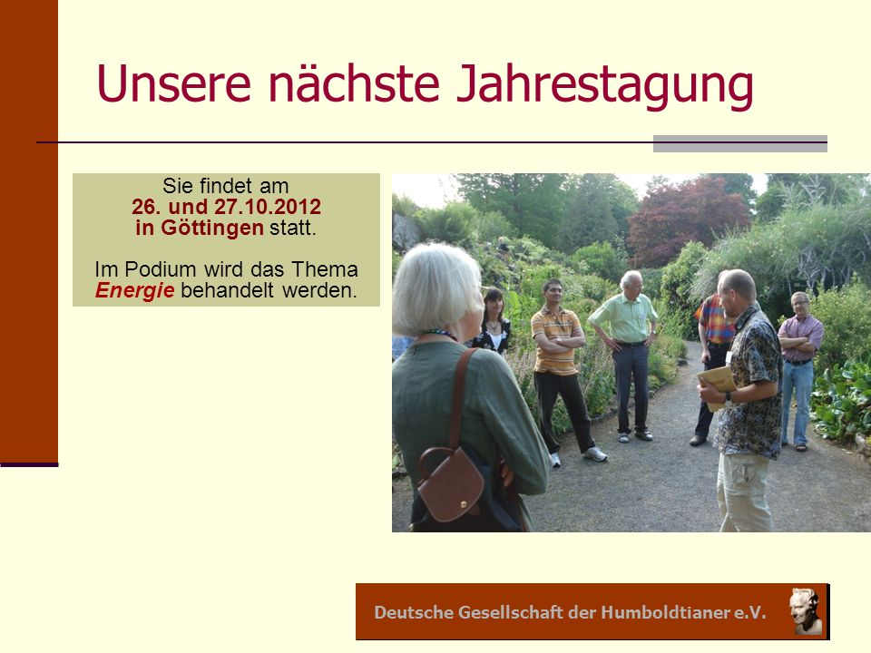 Deutsche Gesellschaft der Humboldtianer e.V. Unsere nächste Jahrestagung Sie findet am 26. und 27.10.2012 in Göttingen statt. Im Podium wird das Thema