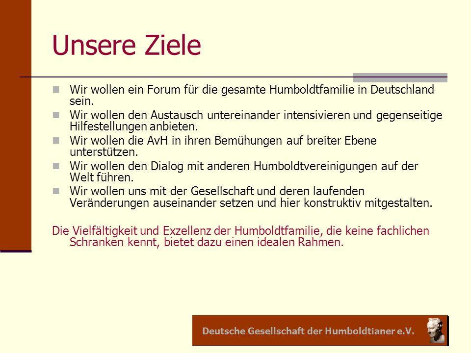 Deutsche Gesellschaft der Humboldtianer e.V. Unsere Ziele Wir wollen ein Forum für die gesamte Humboldtfamilie in Deutschland sein. Wir wollen den Aus