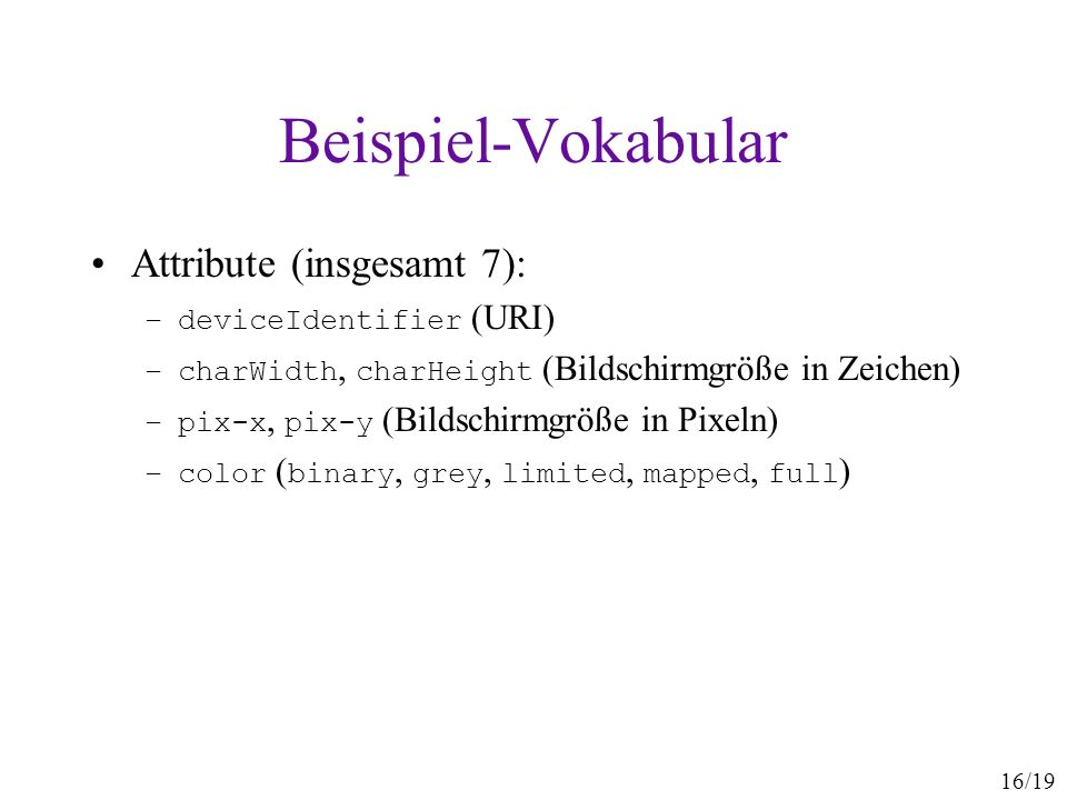 16/19 Beispiel-Vokabular Attribute (insgesamt 7): –deviceIdentifier (URI) –charWidth, charHeight (Bildschirmgröße in Zeichen) –pix-x, pix-y (Bildschir