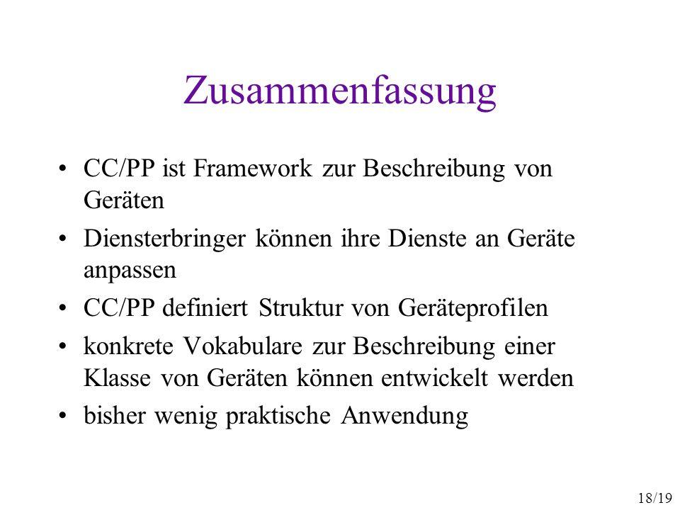 18/19 Zusammenfassung CC/PP ist Framework zur Beschreibung von Geräten Diensterbringer können ihre Dienste an Geräte anpassen CC/PP definiert Struktur