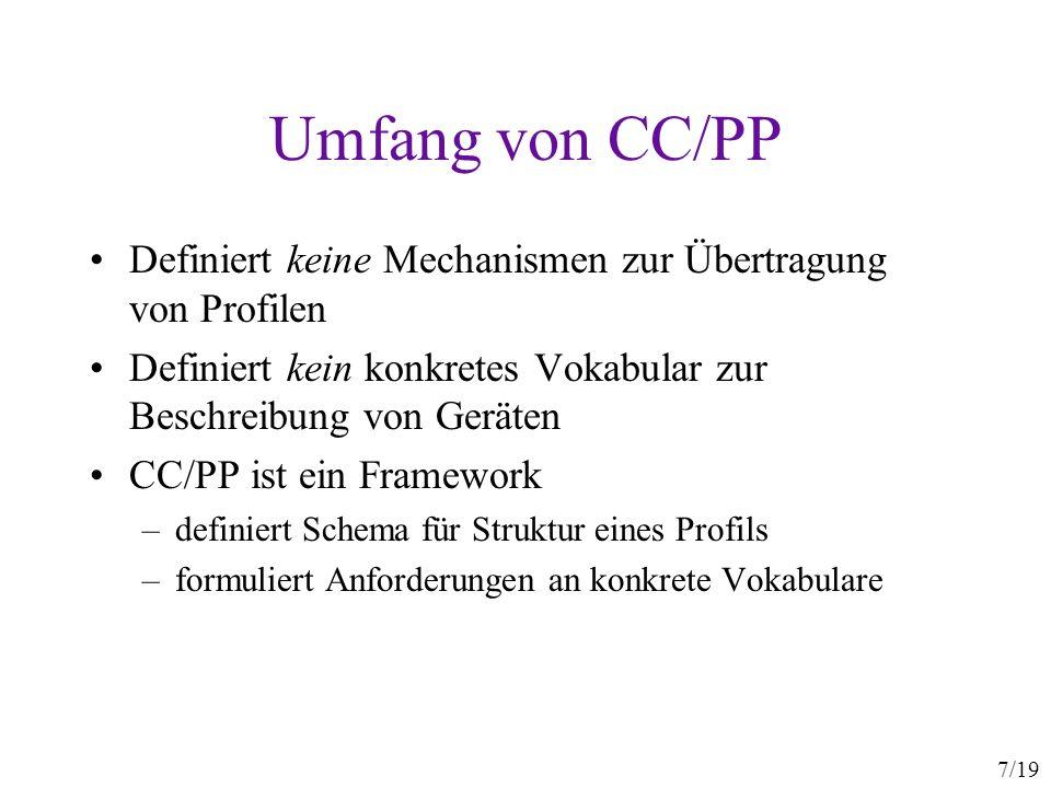 7/19 Umfang von CC/PP Definiert keine Mechanismen zur Übertragung von Profilen Definiert kein konkretes Vokabular zur Beschreibung von Geräten CC/PP i