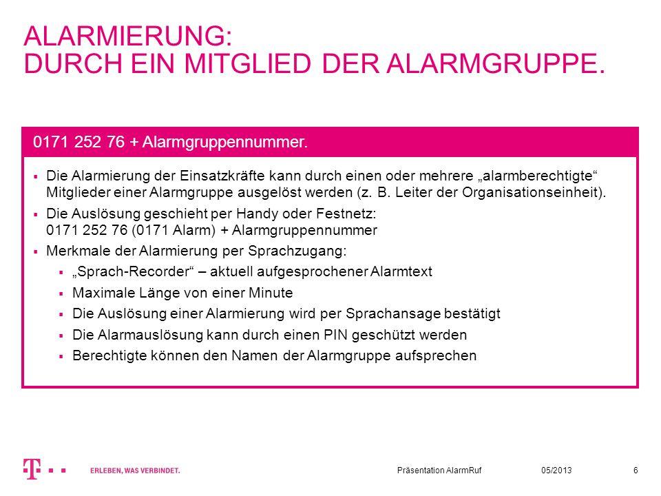 05/2013Präsentation AlarmRuf6 ALARMIERUNG: DURCH EIN MITGLIED DER ALARMGRUPPE. Die Alarmierung der Einsatzkräfte kann durch einen oder mehrere alarmbe