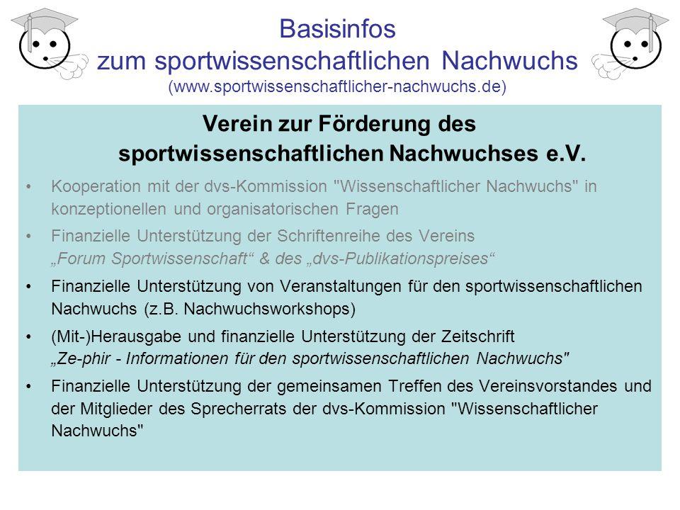 Basisinfos zum sportwissenschaftlichen Nachwuchs (www.sportwissenschaftlicher-nachwuchs.de) Informationsquellen Internetauftritt der Kommission und des Vereins: www.sportwissenschaftlicher-nachwuchs.de www.sportwissenschaftlicher-nachwuchs.de Netzwerker der eigenen Hochschule http://www.sportwissenschaftlicher- nachwuchs.de/swnw/personalia/personalia.php#netzwerk http://www.sportwissenschaftlicher- nachwuchs.de/swnw/personalia/personalia.php#netzwerk Mailing-Liste SPORTWISS: http://lists.ruhr-uni-bochum.de/mailman/listinfo/sportwiss http://lists.ruhr-uni-bochum.de/mailman/listinfo/sportwiss Informationsseiten zur Promotion von der dvs http://www.sportwissenschaft.de/ http://www.sportwissenschaft.de/