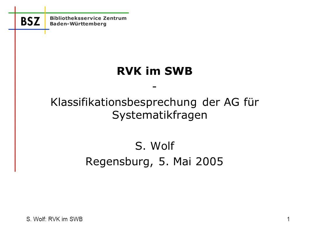 S. Wolf: RVK im SWB1 RVK im SWB - Klassifikationsbesprechung der AG für Systematikfragen S. Wolf Regensburg, 5. Mai 2005