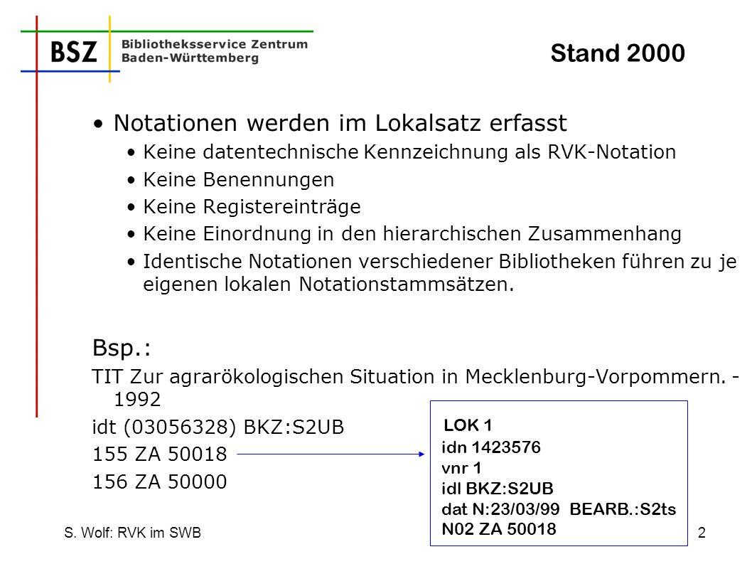 S. Wolf: RVK im SWB2 Notationen werden im Lokalsatz erfasst Keine datentechnische Kennzeichnung als RVK-Notation Keine Benennungen Keine Registereintr