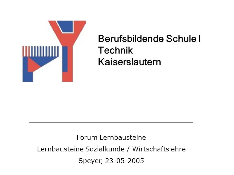 Forum Lernbausteine Lernbausteine Sozialkunde / Wirtschaftslehre Speyer, 23-05-2005 Berufsbildende Schule I Technik Kaiserslautern