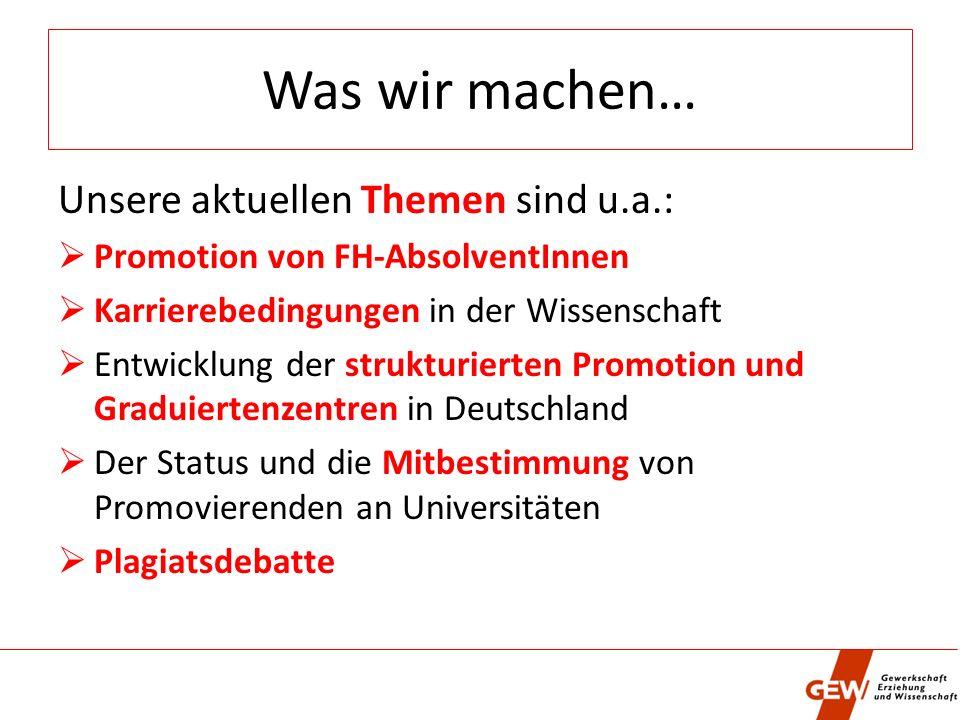 Was wir machen… Unsere aktuellen Themen sind u.a.: Promotion von FH-AbsolventInnen Karrierebedingungen in der Wissenschaft Entwicklung der strukturierten Promotion und Graduiertenzentren in Deutschland Der Status und die Mitbestimmung von Promovierenden an Universitäten Plagiatsdebatte