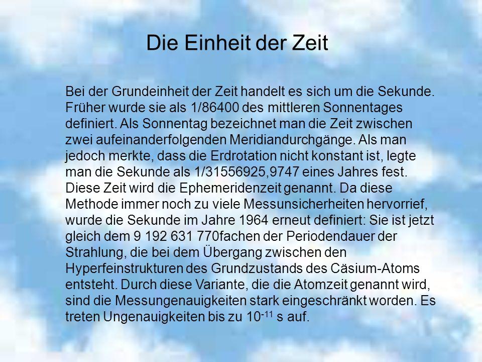 Die Einheit der Zeit Bei der Grundeinheit der Zeit handelt es sich um die Sekunde. Früher wurde sie als 1/86400 des mittleren Sonnentages definiert. A