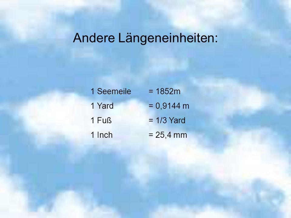 Andere Längeneinheiten: 1 Seemeile= 1852m 1 Yard= 0,9144 m 1 Fuß= 1/3 Yard 1 Inch= 25,4 mm