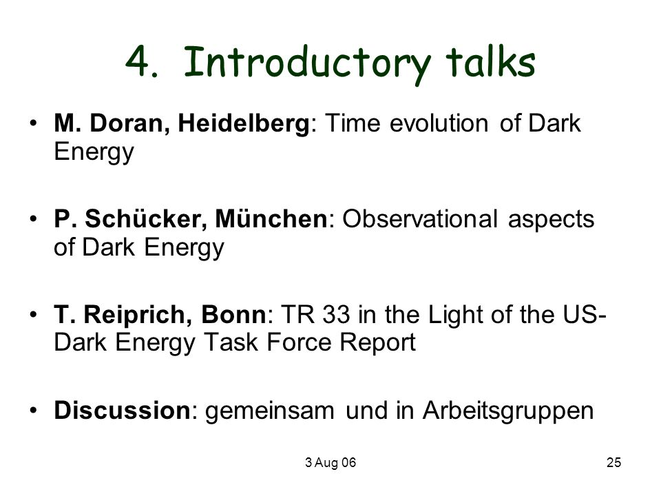 3 Aug 0625 4. Introductory talks M. Doran, Heidelberg: Time evolution of Dark Energy P. Schücker, München: Observational aspects of Dark Energy T. Rei