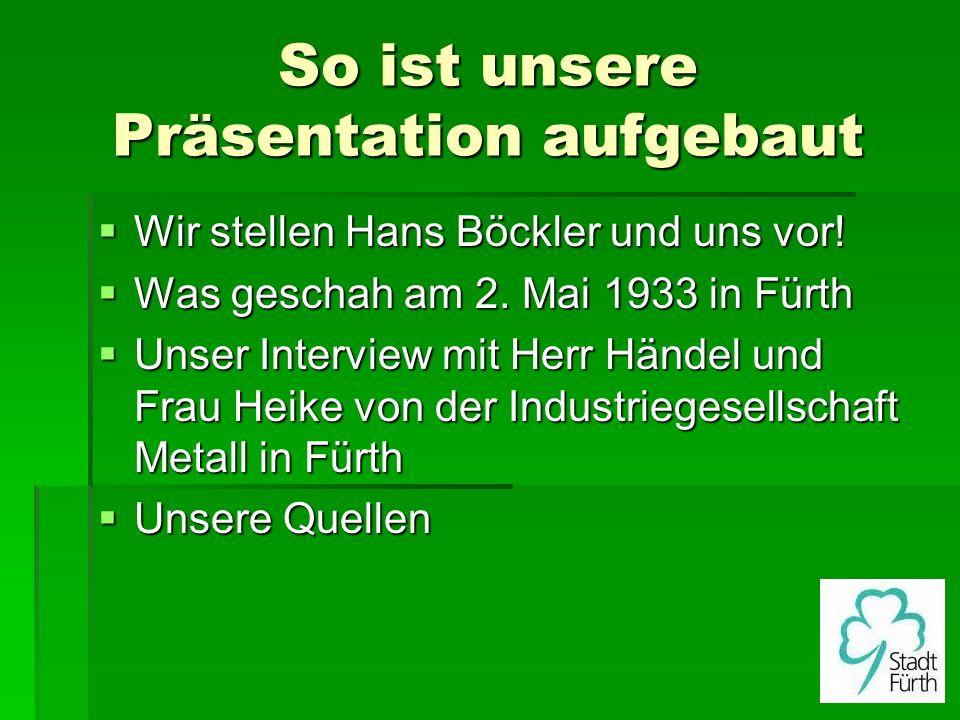 So ist unsere Präsentation aufgebaut Wir stellen Hans Böckler und uns vor! Wir stellen Hans Böckler und uns vor! Was geschah am 2. Mai 1933 in Fürth W