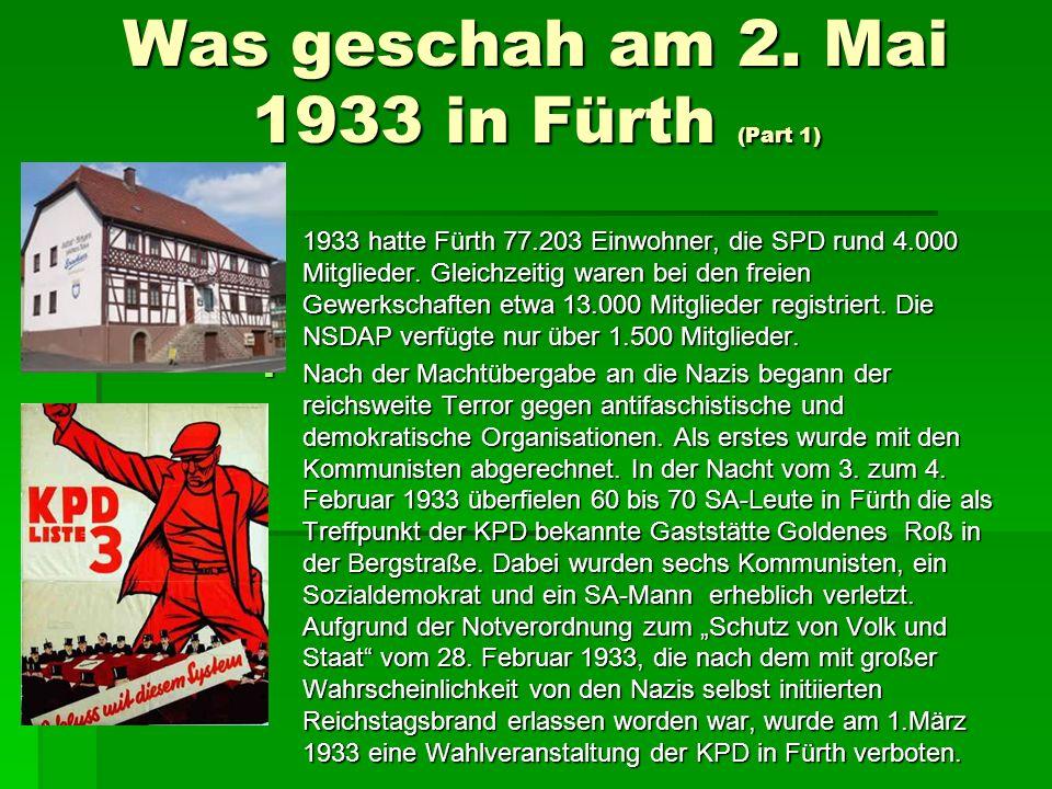 Was geschah am 2. Mai 1933 in Fürth (Part 1) 1933 hatte Fürth 77.203 Einwohner, die SPD rund 4.000 Mitglieder. Gleichzeitig waren bei den freien Gewer