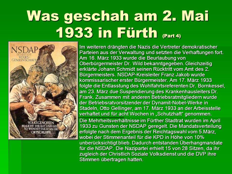 Was geschah am 2. Mai 1933 in Fürth (Part 4) Im weiteren drängten die Nazis die Vertreter demokratischer Parteien aus der Verwaltung und setzten die V