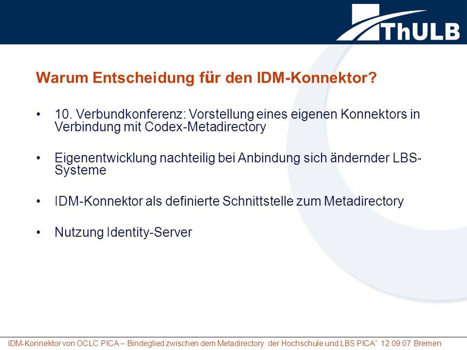 IDM-Konnektor von OCLC PICA – Bindeglied zwischen dem Metadirectory der Hochschule und LBS PICA 12.09.07 Bremen Einbindung des IDM-Konnektors zur Übernahme und Aktualisierung der OUS-Nutzerdaten Voraussetzungen: LBS3Port mit einem speziellen IDM-Patch IDM-Installation / -konfiguration Programmierung der Stylesheets für benötigte Reader / Writer entsprechend der lokalen Erfordernisse