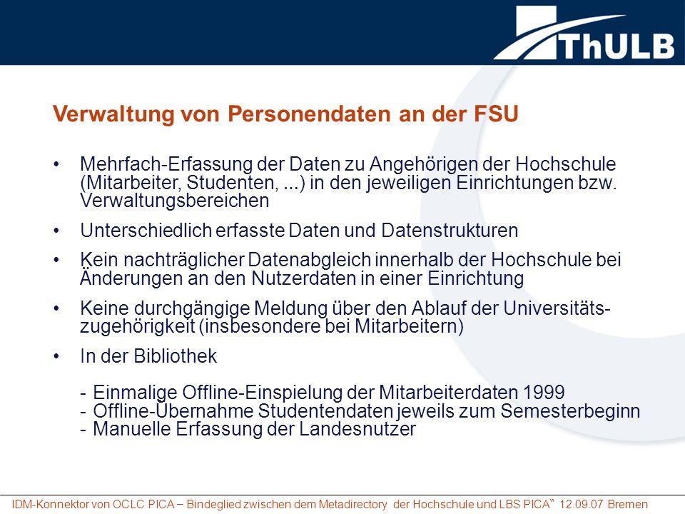 IDM-Konnektor von OCLC PICA – Bindeglied zwischen dem Metadirectory der Hochschule und LBS PICA 12.09.07 Bremen Voraussetzungen f ü r den Einsatz einer zentralen Nutzerverwaltung innerhalb der Hochschule Unter anderem: Erhebung der erfassten Daten bzw.