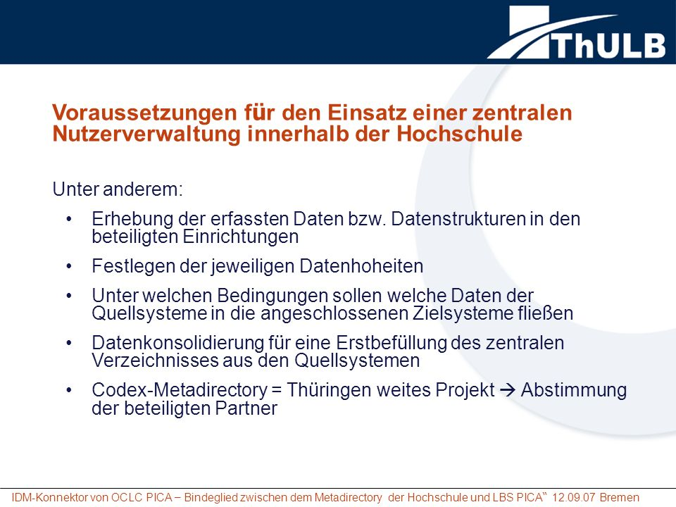IDM-Konnektor von OCLC PICA – Bindeglied zwischen dem Metadirectory der Hochschule und LBS PICA 12.09.07 Bremen Voraussetzungen f ü r den Einsatz einer zentralen Nutzerverwaltung innerhalb der Hochschule F ü r die ThULB bedeutet das: Neufestlegung zur Erfassung von Nutzerdaten