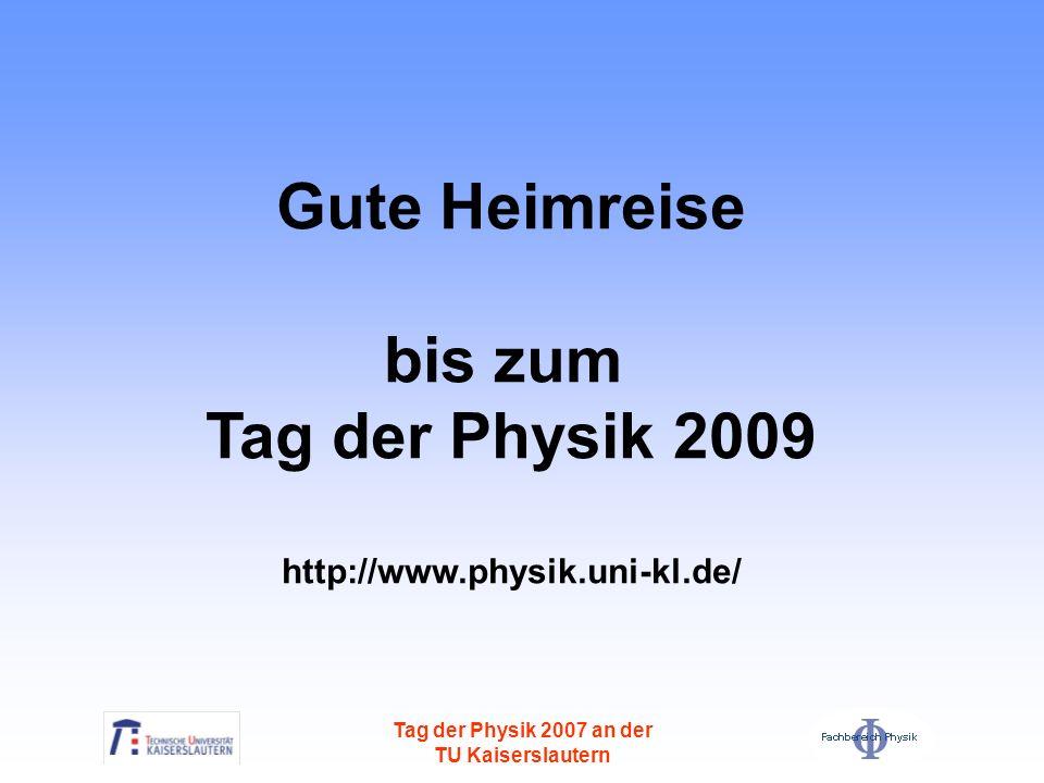 Tag der Physik 2007 an der TU Kaiserslautern Gute Heimreise bis zum Tag der Physik 2009 http://www.physik.uni-kl.de/