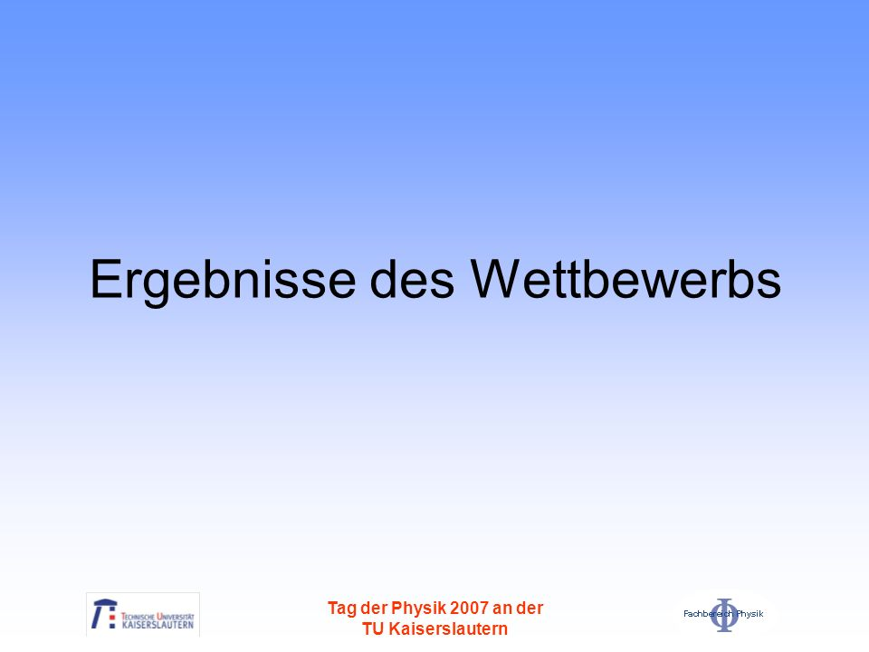 Tag der Physik 2007 an der TU Kaiserslautern 1.Platz Name des Teams: Gauß goes Physik Schule: Gauß-Gymnasium Ort: Worms 2.